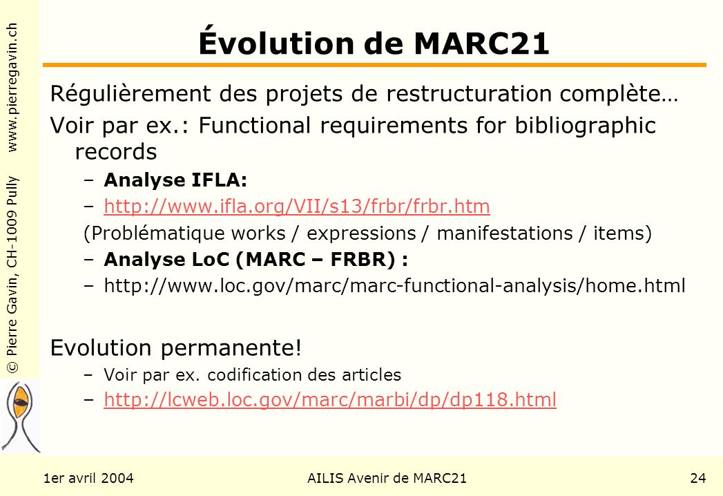 © Pierre Gavin, CH-1009 Pully www.pierregavin.ch 1er avril 2004AILIS Avenir de MARC2124 Évolution de MARC21 Régulièrement des projets de restructuration complète… Voir par ex.: Functional requirements for bibliographic records –Analyse IFLA: –http://www.ifla.org/VII/s13/frbr/frbr.htmhttp://www.ifla.org/VII/s13/frbr/frbr.htm (Problématique works / expressions / manifestations / items) –Analyse LoC (MARC – FRBR) : –http://www.loc.gov/marc/marc-functional-analysis/home.html Evolution permanente.