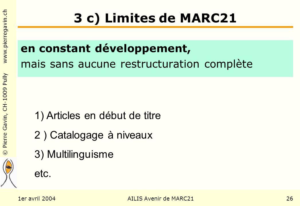 © Pierre Gavin, CH-1009 Pully www.pierregavin.ch 1er avril 2004AILIS Avenir de MARC2126 3 c) Limites de MARC21 en constant développement, mais sans aucune restructuration complète 1) Articles en début de titre 2 ) Catalogage à niveaux 3) Multilinguisme etc.