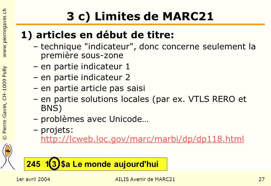 © Pierre Gavin, CH-1009 Pully www.pierregavin.ch 1er avril 2004AILIS Avenir de MARC2127 3 c) Limites de MARC21 1) articles en début de titre: –technique indicateur , donc concerne seulement la première sous-zone –en partie indicateur 1 –en partie indicateur 2 –en partie article pas saisi –en partie solutions locales (par ex.