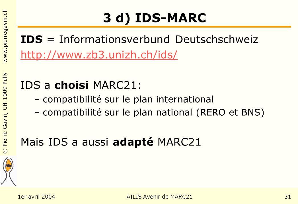 © Pierre Gavin, CH-1009 Pully www.pierregavin.ch 1er avril 2004AILIS Avenir de MARC2131 3 d) IDS-MARC IDS = Informationsverbund Deutschschweiz http://www.zb3.unizh.ch/ids/ IDS a choisi MARC21: –compatibilité sur le plan international –compatibilité sur le plan national (RERO et BNS) Mais IDS a aussi adapté MARC21