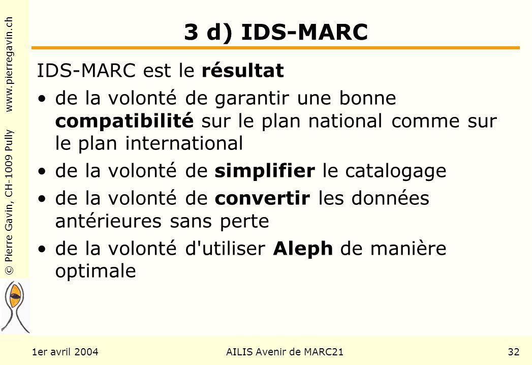 © Pierre Gavin, CH-1009 Pully www.pierregavin.ch 1er avril 2004AILIS Avenir de MARC2132 3 d) IDS-MARC IDS-MARC est le résultat de la volonté de garantir une bonne compatibilité sur le plan national comme sur le plan international de la volonté de simplifier le catalogage de la volonté de convertir les données antérieures sans perte de la volonté d utiliser Aleph de manière optimale