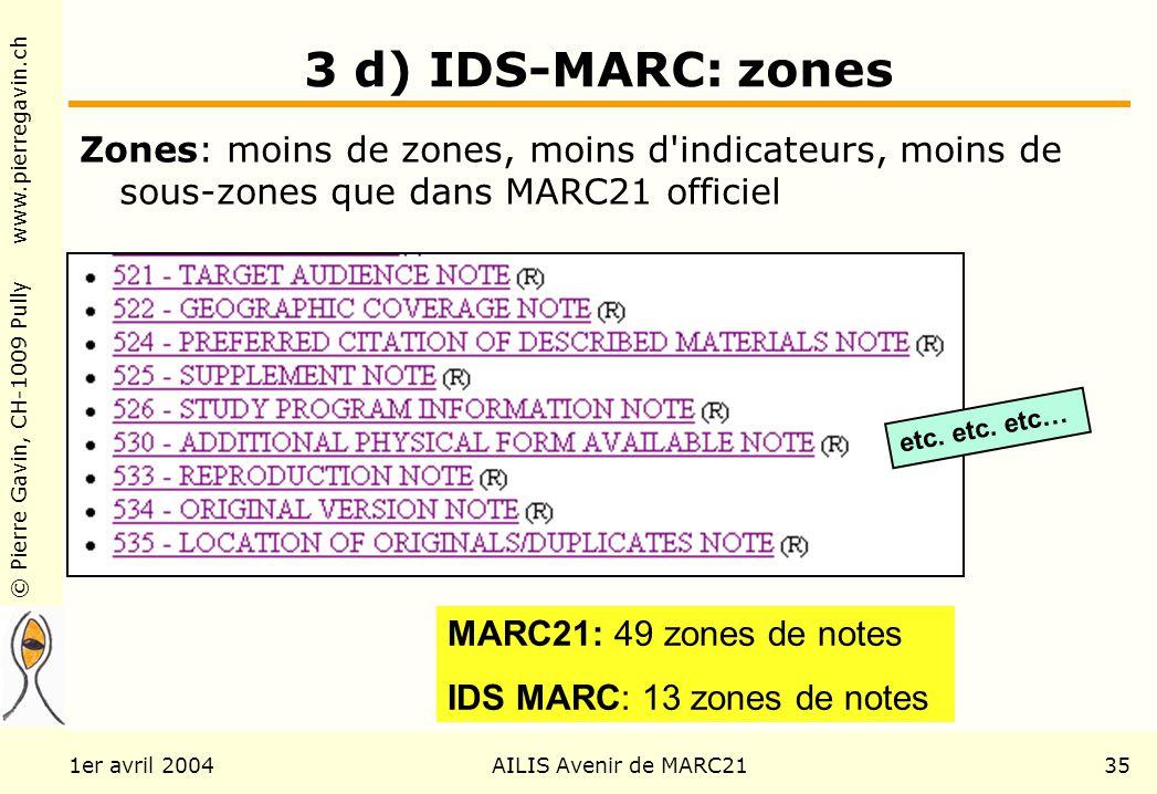 © Pierre Gavin, CH-1009 Pully www.pierregavin.ch 1er avril 2004AILIS Avenir de MARC2135 3 d) IDS-MARC: zones Zones: moins de zones, moins d indicateurs, moins de sous-zones que dans MARC21 officiel MARC21: 49 zones de notes IDS MARC: 13 zones de notes etc.