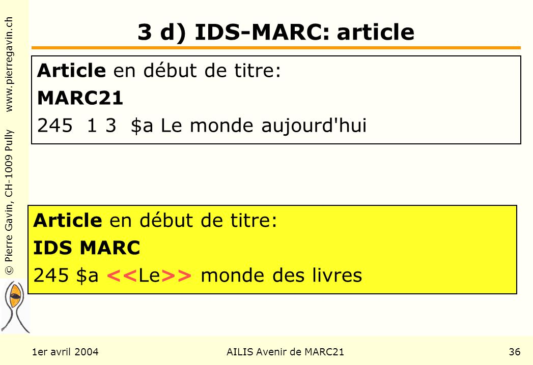 © Pierre Gavin, CH-1009 Pully www.pierregavin.ch 1er avril 2004AILIS Avenir de MARC2136 3 d) IDS-MARC: article Article en début de titre: MARC21 245 1 3 $a Le monde aujourd hui Article en début de titre: IDS MARC 245 $a > monde des livres