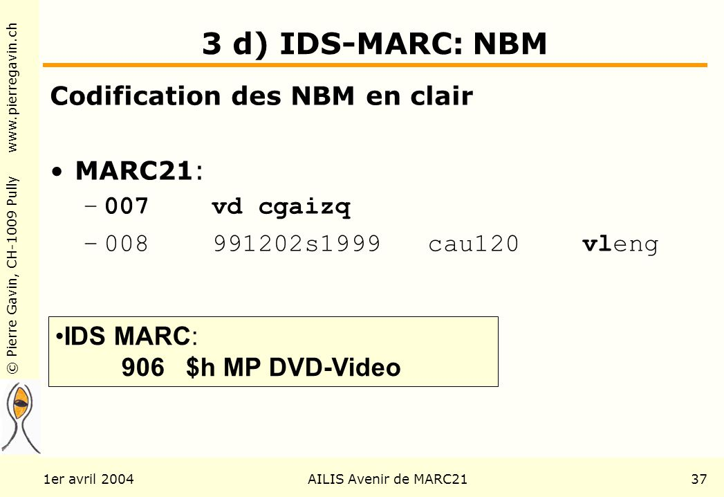 © Pierre Gavin, CH-1009 Pully www.pierregavin.ch 1er avril 2004AILIS Avenir de MARC2137 3 d) IDS-MARC: NBM Codification des NBM en clair MARC21: –007 vd cgaizq –008 991202s1999 cau120 vleng IDS MARC: 906 $h MP DVD-Video