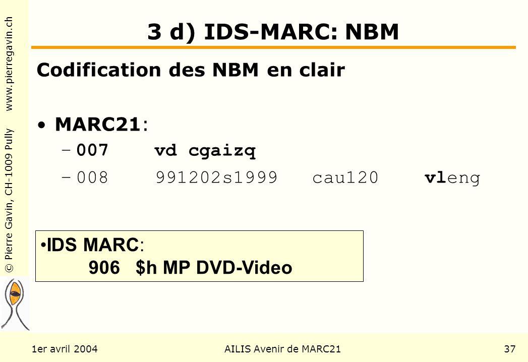 © Pierre Gavin, CH-1009 Pully www.pierregavin.ch 1er avril 2004AILIS Avenir de MARC2137 3 d) IDS-MARC: NBM Codification des NBM en clair MARC21: –007 vd cgaizq –008 991202s1999 cau120 vleng IDS MARC: 906 $h MP DVD-Video