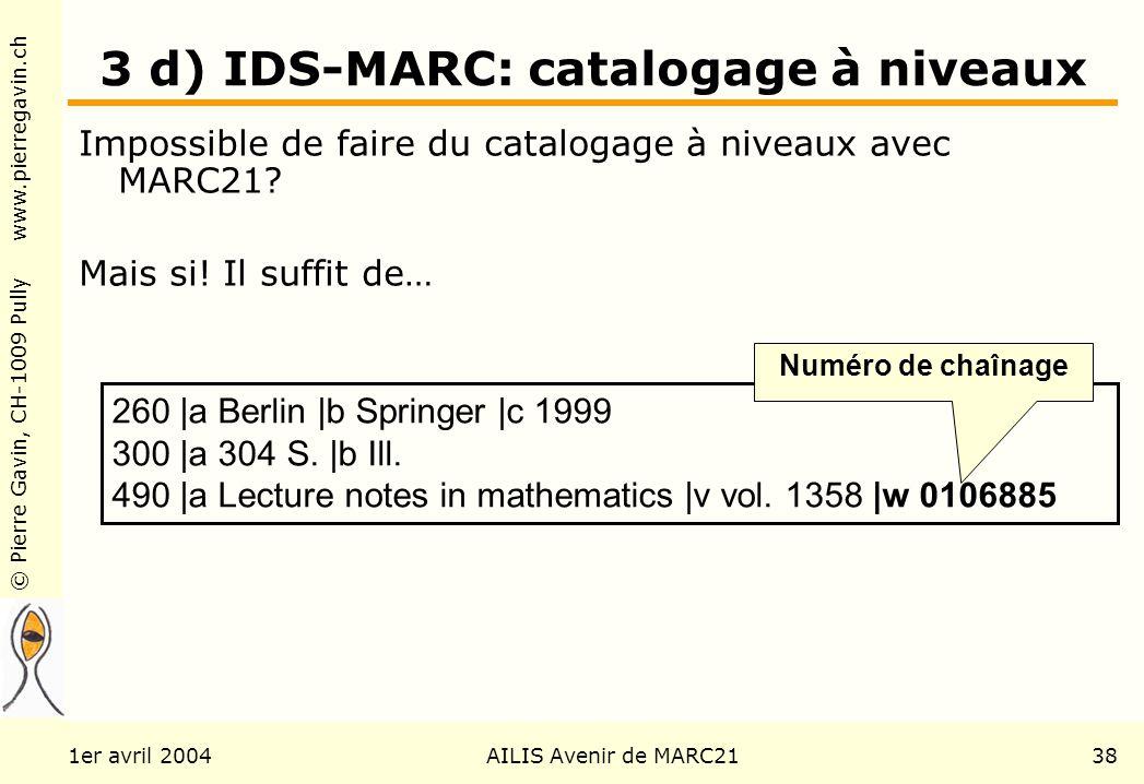 © Pierre Gavin, CH-1009 Pully www.pierregavin.ch 1er avril 2004AILIS Avenir de MARC2138 3 d) IDS-MARC: catalogage à niveaux Impossible de faire du catalogage à niveaux avec MARC21.