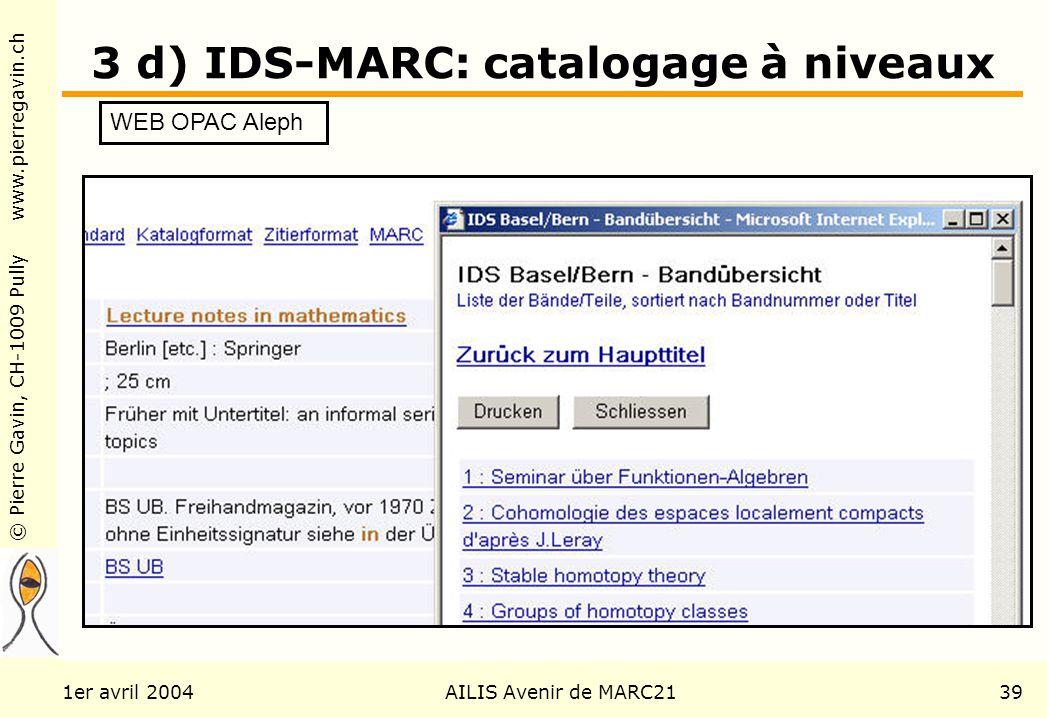 © Pierre Gavin, CH-1009 Pully www.pierregavin.ch 1er avril 2004AILIS Avenir de MARC2139 3 d) IDS-MARC: catalogage à niveaux WEB OPAC Aleph