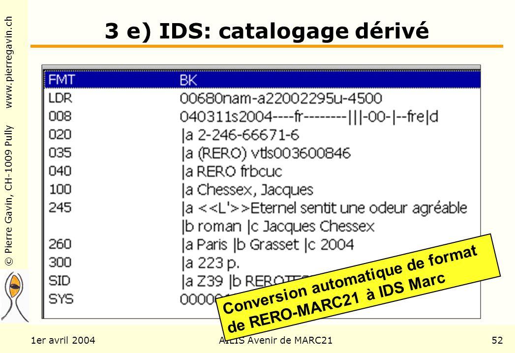 © Pierre Gavin, CH-1009 Pully www.pierregavin.ch 1er avril 2004AILIS Avenir de MARC2152 3 e) IDS: catalogage dérivé Conversion automatique de format de RERO-MARC21 à IDS Marc