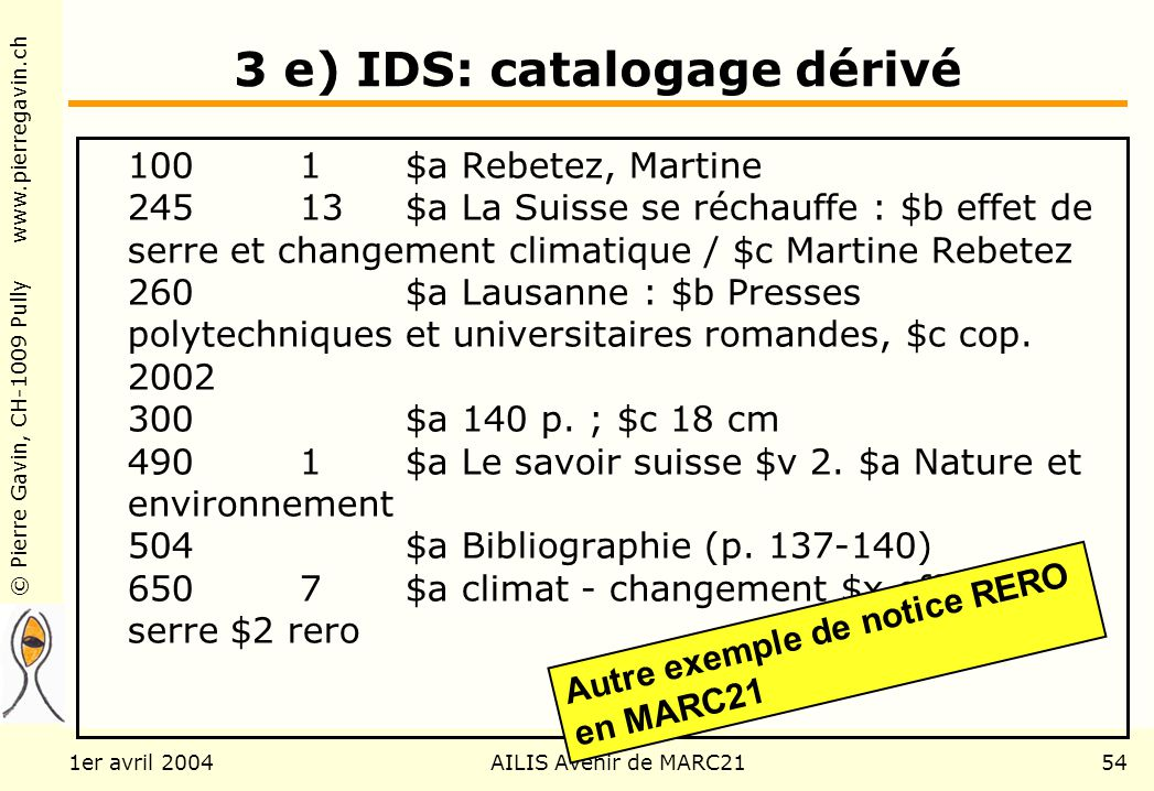 © Pierre Gavin, CH-1009 Pully www.pierregavin.ch 1er avril 2004AILIS Avenir de MARC2154 3 e) IDS: catalogage dérivé 1001$a Rebetez, Martine 24513$a La