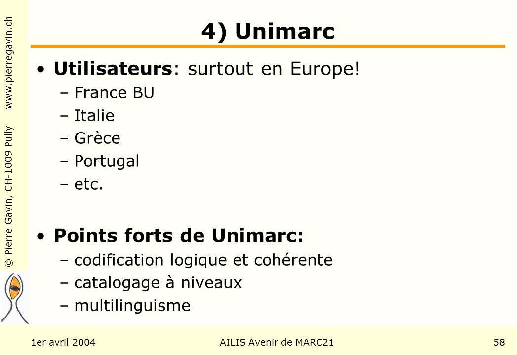 © Pierre Gavin, CH-1009 Pully www.pierregavin.ch 1er avril 2004AILIS Avenir de MARC2158 4) Unimarc Utilisateurs: surtout en Europe! –France BU –Italie