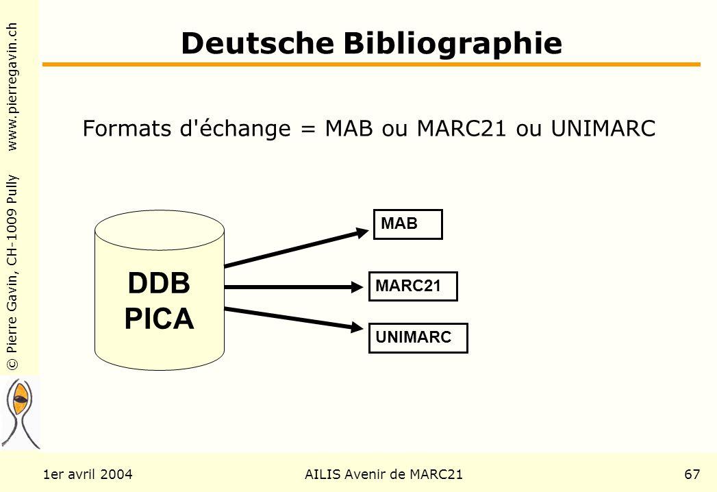 © Pierre Gavin, CH-1009 Pully www.pierregavin.ch 1er avril 2004AILIS Avenir de MARC2167 Deutsche Bibliographie Formats d échange = MAB ou MARC21 ou UNIMARC DDB PICA MAB MARC21 UNIMARC