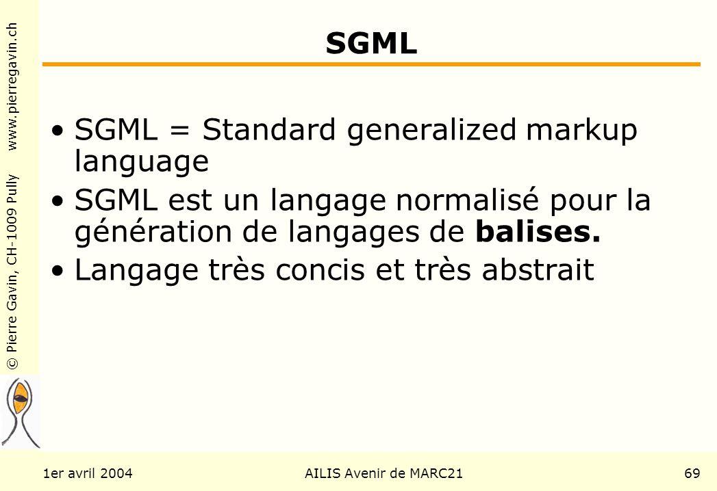 © Pierre Gavin, CH-1009 Pully www.pierregavin.ch 1er avril 2004AILIS Avenir de MARC2169 SGML SGML = Standard generalized markup language SGML est un langage normalisé pour la génération de langages de balises.