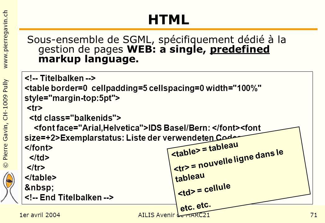 © Pierre Gavin, CH-1009 Pully www.pierregavin.ch 1er avril 2004AILIS Avenir de MARC2171 HTML Sous-ensemble de SGML, spécifiquement dédié à la gestion de pages WEB: a single, predefined markup language.