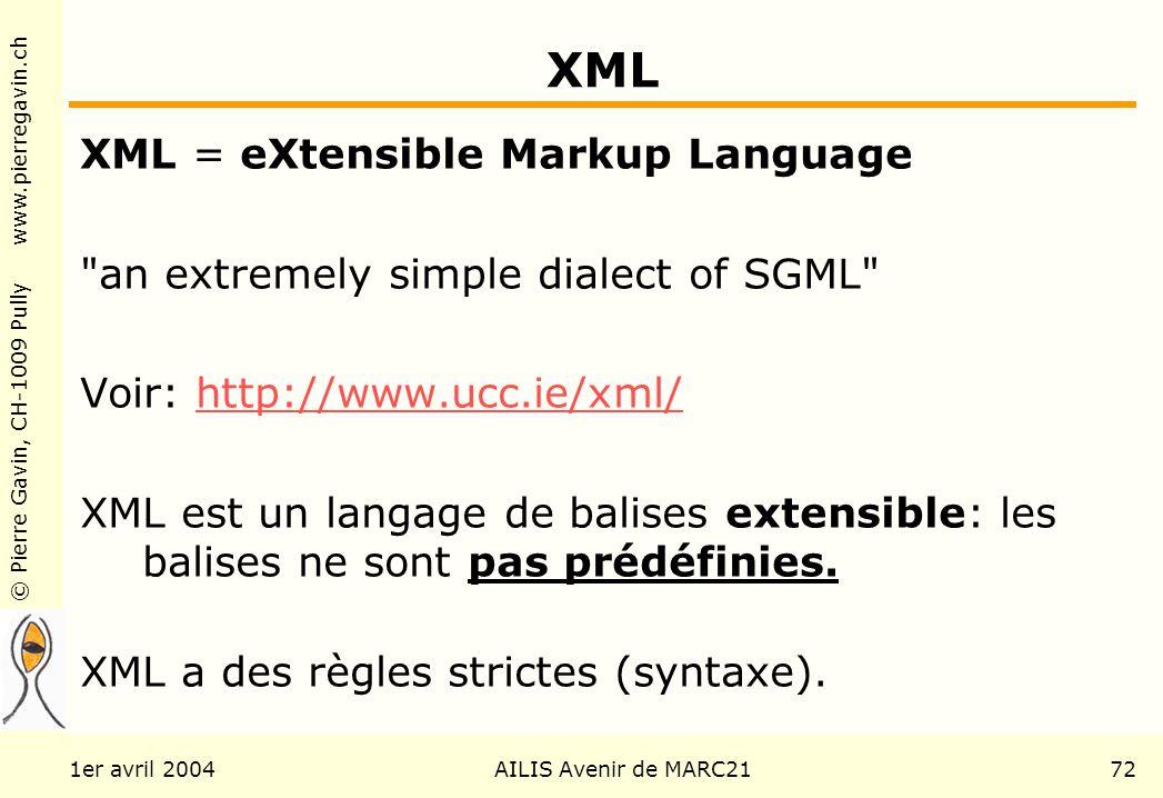 © Pierre Gavin, CH-1009 Pully www.pierregavin.ch 1er avril 2004AILIS Avenir de MARC2172 XML XML = eXtensible Markup Language an extremely simple dialect of SGML Voir: http://www.ucc.ie/xml/http://www.ucc.ie/xml/ XML est un langage de balises extensible: les balises ne sont pas prédéfinies.