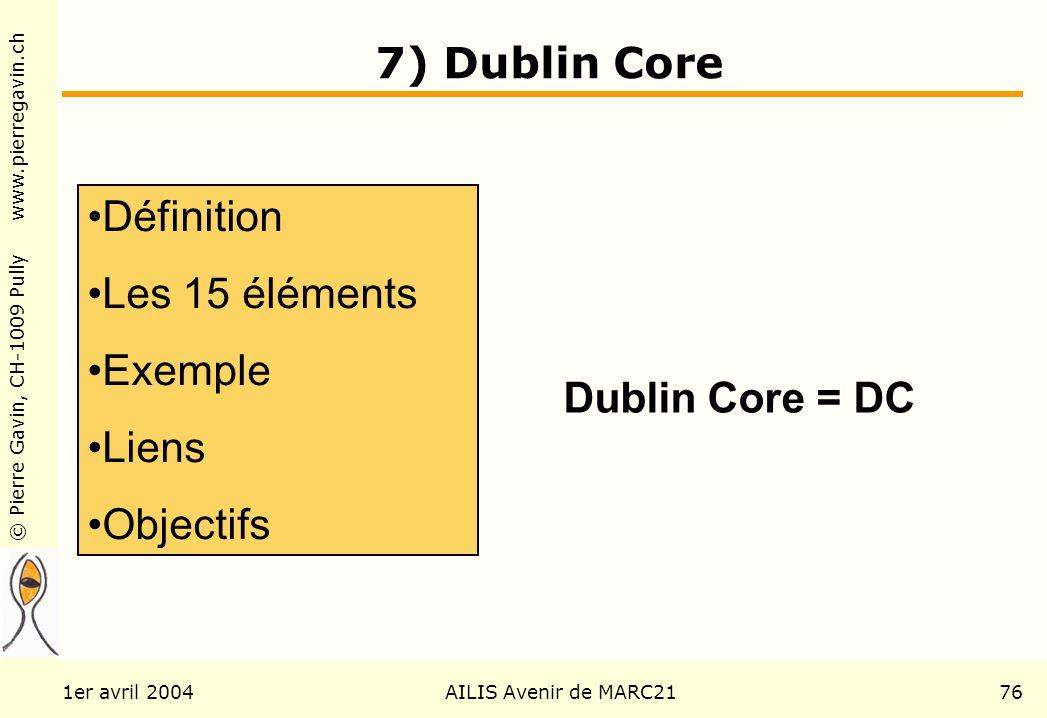© Pierre Gavin, CH-1009 Pully www.pierregavin.ch 1er avril 2004AILIS Avenir de MARC2176 7) Dublin Core Définition Les 15 éléments Exemple Liens Objectifs Dublin Core = DC