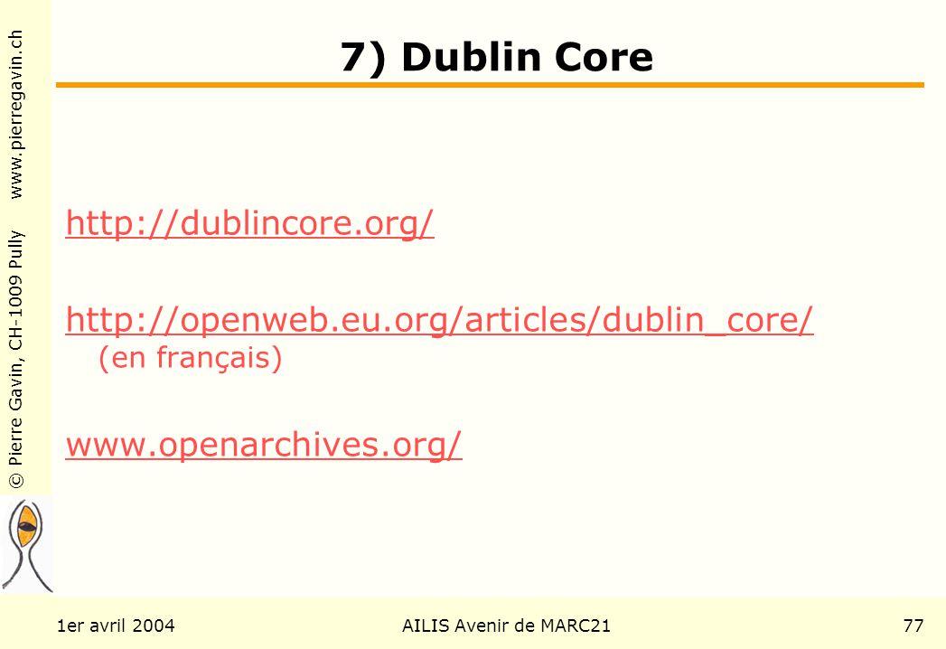 © Pierre Gavin, CH-1009 Pully www.pierregavin.ch 1er avril 2004AILIS Avenir de MARC2177 7) Dublin Core http://dublincore.org/ http://openweb.eu.org/articles/dublin_core/ http://openweb.eu.org/articles/dublin_core/ (en français) www.openarchives.org/