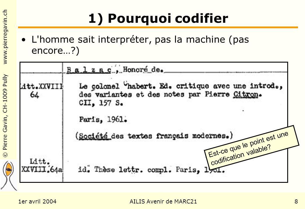 © Pierre Gavin, CH-1009 Pully www.pierregavin.ch 1er avril 2004AILIS Avenir de MARC218 1) Pourquoi codifier L homme sait interpréter, pas la machine (pas encore…?) Est-ce que le point est une codification valable?