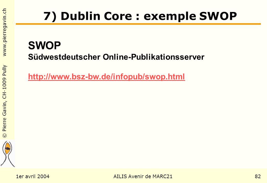 © Pierre Gavin, CH-1009 Pully www.pierregavin.ch 1er avril 2004AILIS Avenir de MARC2182 7) Dublin Core : exemple SWOP SWOP Südwestdeutscher Online-Publikationsserver http://www.bsz-bw.de/infopub/swop.html