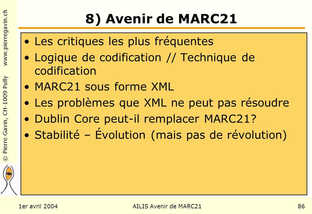 © Pierre Gavin, CH-1009 Pully www.pierregavin.ch 1er avril 2004AILIS Avenir de MARC2186 8) Avenir de MARC21 Les critiques les plus fréquentes Logique de codification // Technique de codification MARC21 sous forme XML Les problèmes que XML ne peut pas résoudre Dublin Core peut-il remplacer MARC21.