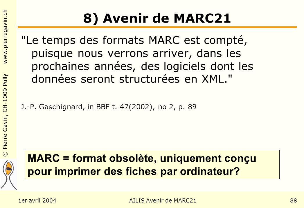© Pierre Gavin, CH-1009 Pully www.pierregavin.ch 1er avril 2004AILIS Avenir de MARC2188 8) Avenir de MARC21 Le temps des formats MARC est compté, puisque nous verrons arriver, dans les prochaines années, des logiciels dont les données seront structurées en XML. J.-P.