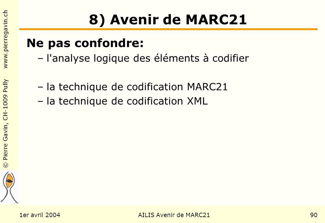 © Pierre Gavin, CH-1009 Pully www.pierregavin.ch 1er avril 2004AILIS Avenir de MARC2190 8) Avenir de MARC21 Ne pas confondre: –l analyse logique des éléments à codifier –la technique de codification MARC21 –la technique de codification XML
