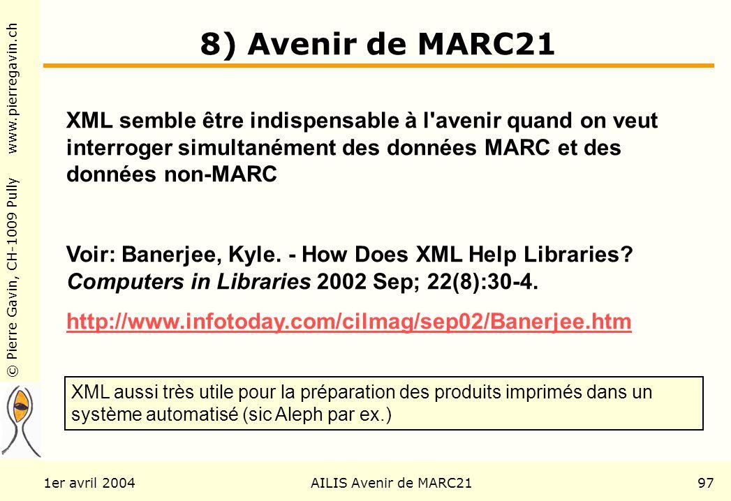 © Pierre Gavin, CH-1009 Pully www.pierregavin.ch 1er avril 2004AILIS Avenir de MARC2197 8) Avenir de MARC21 XML semble être indispensable à l avenir quand on veut interroger simultanément des données MARC et des données non-MARC Voir: Banerjee, Kyle.