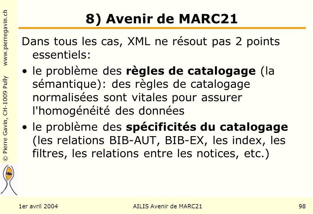© Pierre Gavin, CH-1009 Pully www.pierregavin.ch 1er avril 2004AILIS Avenir de MARC2198 8) Avenir de MARC21 Dans tous les cas, XML ne résout pas 2 points essentiels: le problème des règles de catalogage (la sémantique): des règles de catalogage normalisées sont vitales pour assurer l homogénéité des données le problème des spécificités du catalogage (les relations BIB-AUT, BIB-EX, les index, les filtres, les relations entre les notices, etc.)