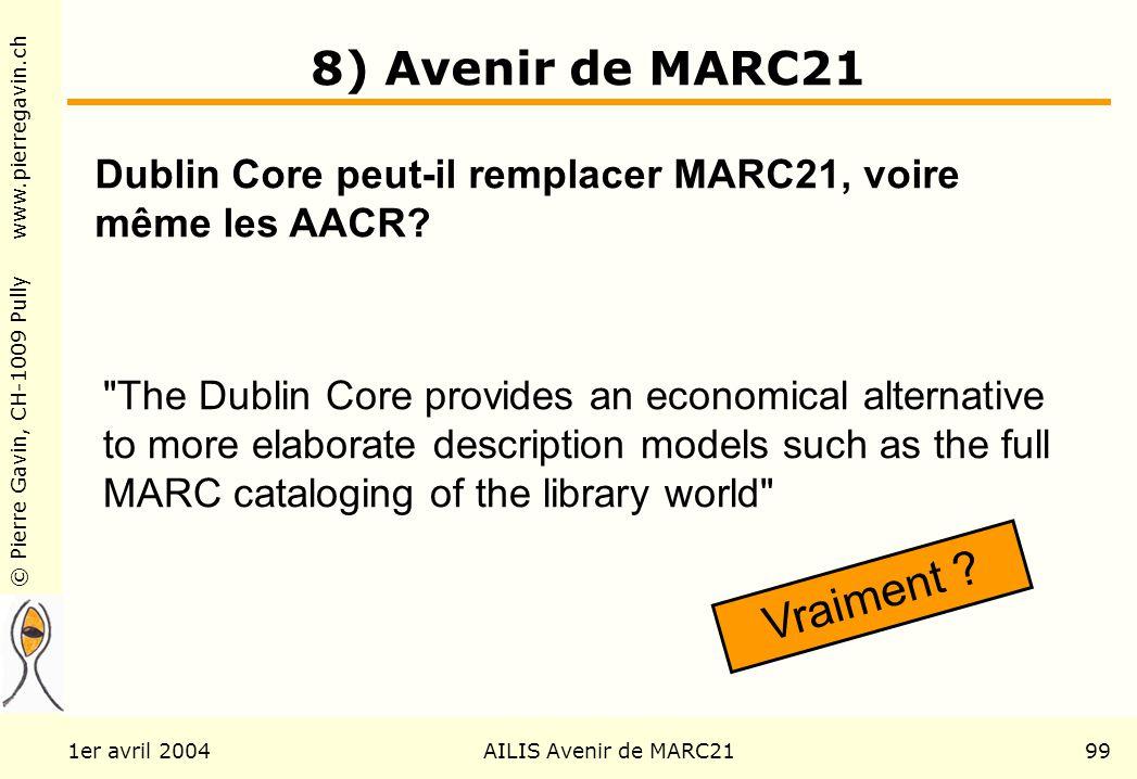 © Pierre Gavin, CH-1009 Pully www.pierregavin.ch 1er avril 2004AILIS Avenir de MARC2199 8) Avenir de MARC21 The Dublin Core provides an economical alternative to more elaborate description models such as the full MARC cataloging of the library world Vraiment .
