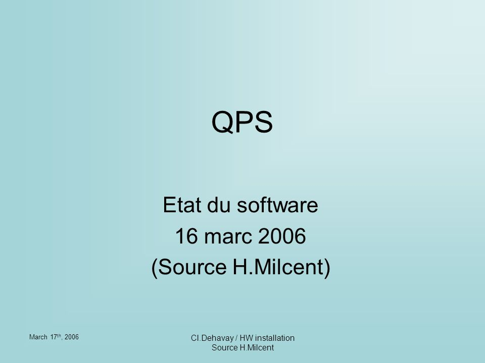 March 17 th, 2006 Cl.Dehavay / HW installation Source H.Milcent Composition Le soft QPS est composé de 3 entités: agent (Reiner Denz) DSC (GTW) + application experte JAVA (Bruno Dupuy) supervision PVSS (Herve Milcent)