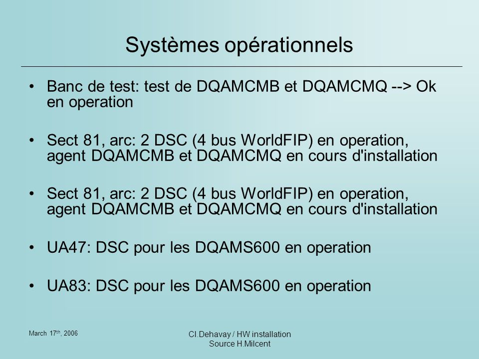 March 17 th, 2006 Cl.Dehavay / HW installation Source H.Milcent Systèmes opérationnels Banc de test: test de DQAMCMB et DQAMCMQ --> Ok en operation Sect 81, arc: 2 DSC (4 bus WorldFIP) en operation, agent DQAMCMB et DQAMCMQ en cours d installation UA47: DSC pour les DQAMS600 en operation UA83: DSC pour les DQAMS600 en operation