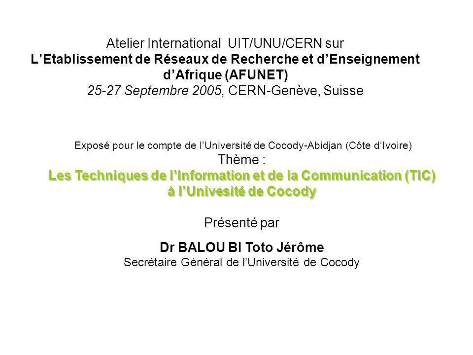 Atelier International UIT/UNU/CERN sur LEtablissement de Réseaux de Recherche et dEnseignement dAfrique (AFUNET) 25-27 Septembre 2005, CERN-Genève, Suisse Université de cocody :REPUBLIQUE DE CÔTE D IVOIRE UNION - DISCIPLINE - TRAVAIL MINISTERE DE L ENSEIGNEMENT SUPERIEUR SECRETARIAT GENERAL __________________ Exposé pour le compte de lUniversité de Cocody-Abidjan (Côte dIvoire) Thème : Les Techniques de lInformation et de la Communication (TIC) à lUnivesité de Cocody Présenté par Dr BALOU BI Toto Jérôme Secrétaire Général de lUniversité de Cocody