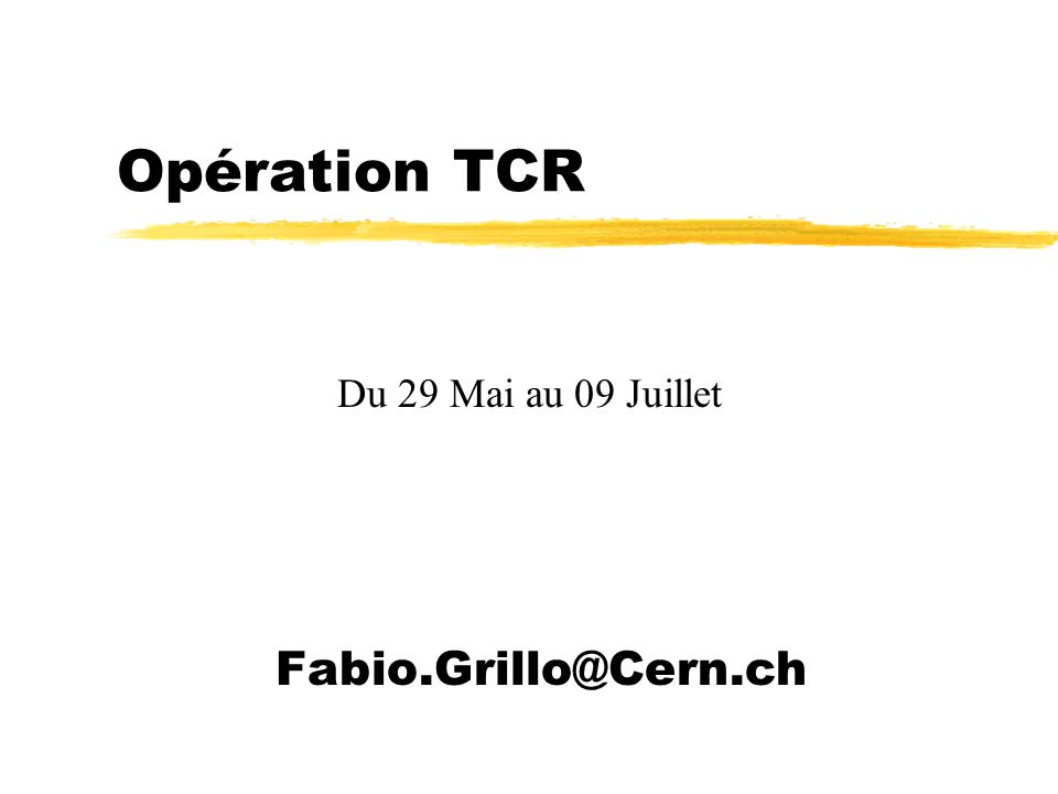 Opération TCR Fabio.Grillo@Cern.ch Du 29 Mai au 09 Juillet