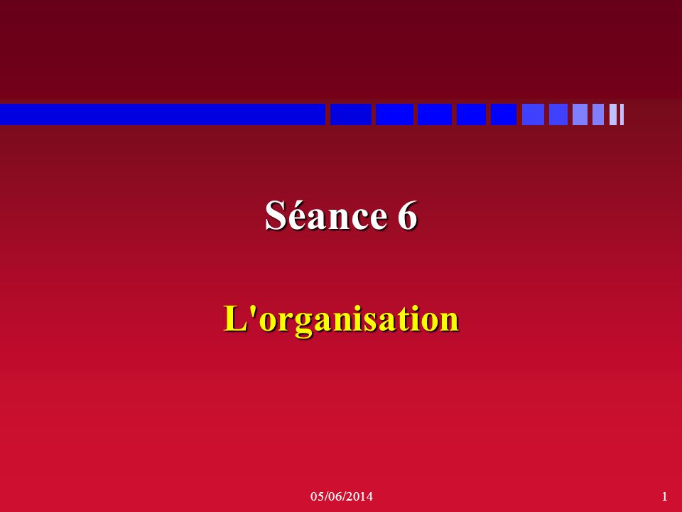 05/06/20141 Séance 6 L'organisation