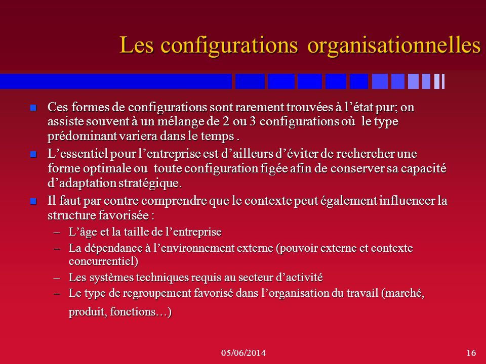 05/06/201416 Les configurations organisationnelles n Ces formes de configurations sont rarement trouvées à létat pur; on assiste souvent à un mélange
