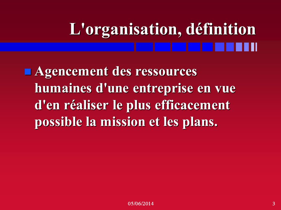 05/06/20143 L'organisation, définition n Agencement des ressources humaines d'une entreprise en vue d'en réaliser le plus efficacement possible la mis