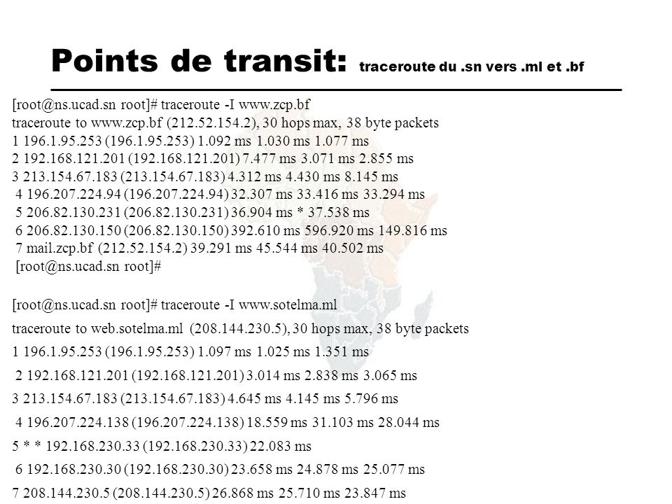 Points de transit: traceroute du.sn vers.ml et.bf [root@ns.ucad.sn root]# traceroute -I www.zcp.bf traceroute to www.zcp.bf (212.52.154.2), 30 hops max, 38 byte packets 1 196.1.95.253 (196.1.95.253) 1.092 ms 1.030 ms 1.077 ms 2 192.168.121.201 (192.168.121.201) 7.477 ms 3.071 ms 2.855 ms 3 213.154.67.183 (213.154.67.183) 4.312 ms 4.430 ms 8.145 ms 4 196.207.224.94 (196.207.224.94) 32.307 ms 33.416 ms 33.294 ms 5 206.82.130.231 (206.82.130.231) 36.904 ms * 37.538 ms 6 206.82.130.150 (206.82.130.150) 392.610 ms 596.920 ms 149.816 ms 7 mail.zcp.bf (212.52.154.2) 39.291 ms 45.544 ms 40.502 ms [root@ns.ucad.sn root]# [root@ns.ucad.sn root]# traceroute -I www.sotelma.ml traceroute to web.sotelma.ml (208.144.230.5), 30 hops max, 38 byte packets 1 196.1.95.253 (196.1.95.253) 1.097 ms 1.025 ms 1.351 ms 2 192.168.121.201 (192.168.121.201) 3.014 ms 2.838 ms 3.065 ms 3 213.154.67.183 (213.154.67.183) 4.645 ms 4.145 ms 5.796 ms 4 196.207.224.138 (196.207.224.138) 18.559 ms 31.103 ms 28.044 ms 5 * * 192.168.230.33 (192.168.230.33) 22.083 ms 6 192.168.230.30 (192.168.230.30) 23.658 ms 24.878 ms 25.077 ms 7 208.144.230.5 (208.144.230.5) 26.868 ms 25.710 ms 23.847 ms [root@ns.ucad.sn root]#