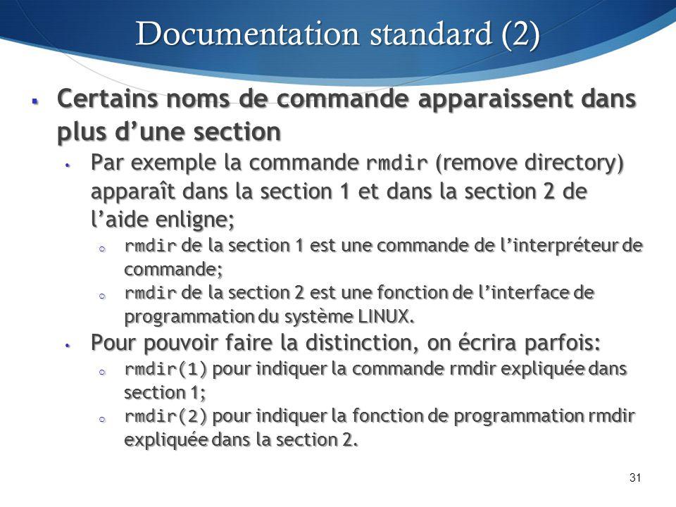 Certains noms de commande apparaissent dans plus dune section Certains noms de commande apparaissent dans plus dune section Par exemple la commande rmdir (remove directory) apparaît dans la section 1 et dans la section 2 de laide enligne; Par exemple la commande rmdir (remove directory) apparaît dans la section 1 et dans la section 2 de laide enligne; o rmdir de la section 1 est une commande de linterpréteur de commande; o rmdir de la section 2 est une fonction de linterface de programmation du système LINUX.