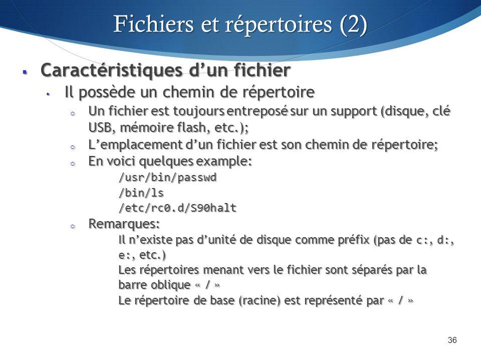 Caractéristiques dun fichier Caractéristiques dun fichier Il possède un chemin de répertoire Il possède un chemin de répertoire o Un fichier est toujours entreposé sur un support (disque, clé USB, mémoire flash, etc.); o Lemplacement dun fichier est son chemin de répertoire; o En voici quelques example: /usr/bin/passwd/bin/ls/etc/rc0.d/S90halt o Remarques: Il nexiste pas dunité de disque comme préfix (pas de c:, d:, e:, etc.) Les répertoires menant vers le fichier sont séparés par la barre oblique « / » Le répertoire de base (racine) est représenté par « / » 36 Fichiers et répertoires (2)
