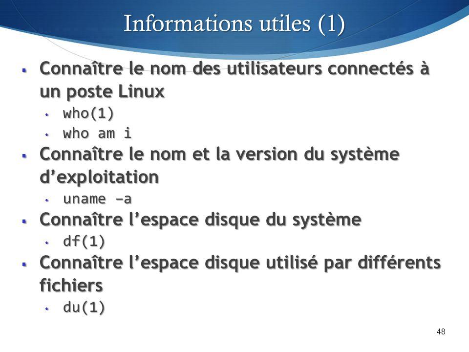 Connaître le nom des utilisateurs connectés à un poste Linux Connaître le nom des utilisateurs connectés à un poste Linux who(1) who(1) who am i who am i Connaître le nom et la version du système dexploitation Connaître le nom et la version du système dexploitation uname –a uname –a Connaître lespace disque du système Connaître lespace disque du système df(1) df(1) Connaître lespace disque utilisé par différents fichiers Connaître lespace disque utilisé par différents fichiers du(1) du(1) 48 Informations utiles (1)