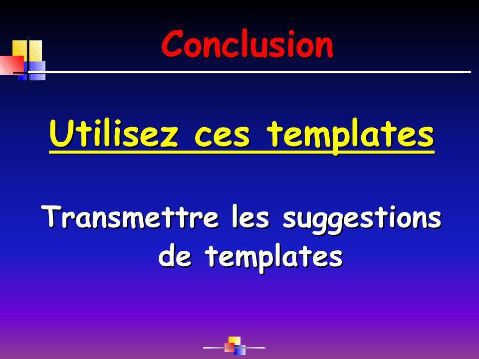 Conclusion Utilisez ces templates Transmettre les suggestions de templates