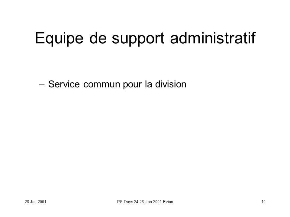 26 Jan 2001PS-Days 24-26 Jan 2001 Evian10 Equipe de support administratif –Service commun pour la division