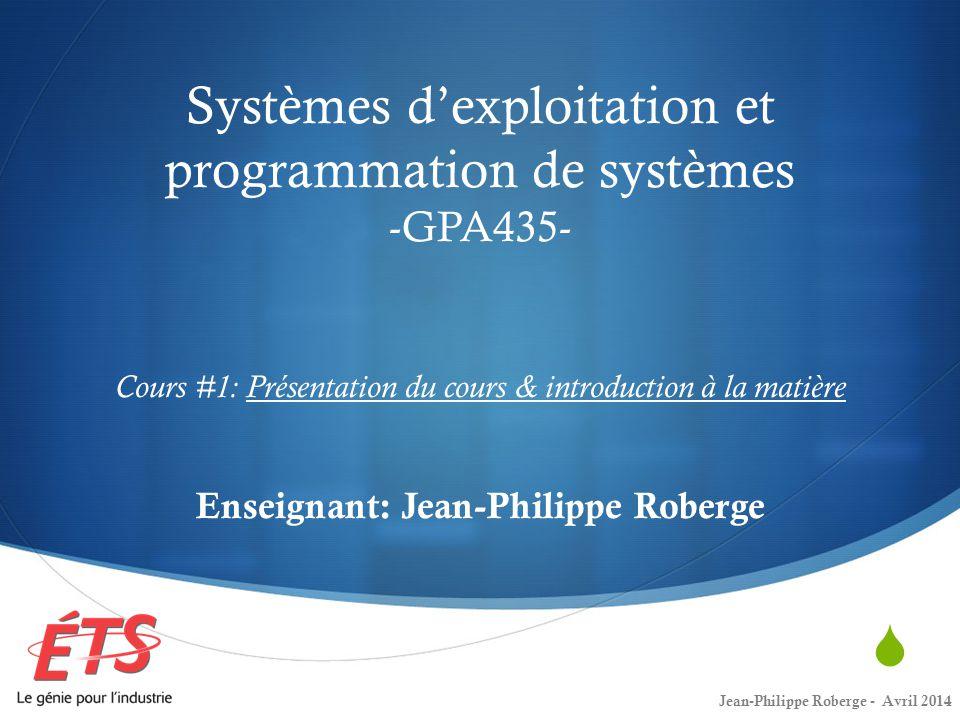 Systèmes dexploitation et programmation de systèmes -GPA435- Cours #1: Présentation du cours & introduction à la matière Enseignant: Jean-Philippe Rob