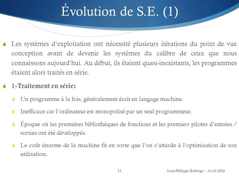 Jean-Philippe Roberge - Avril 201413 Évolution de S.E. (1) Les systèmes dexploitation ont nécessité plusieurs itérations du point de vue conception av