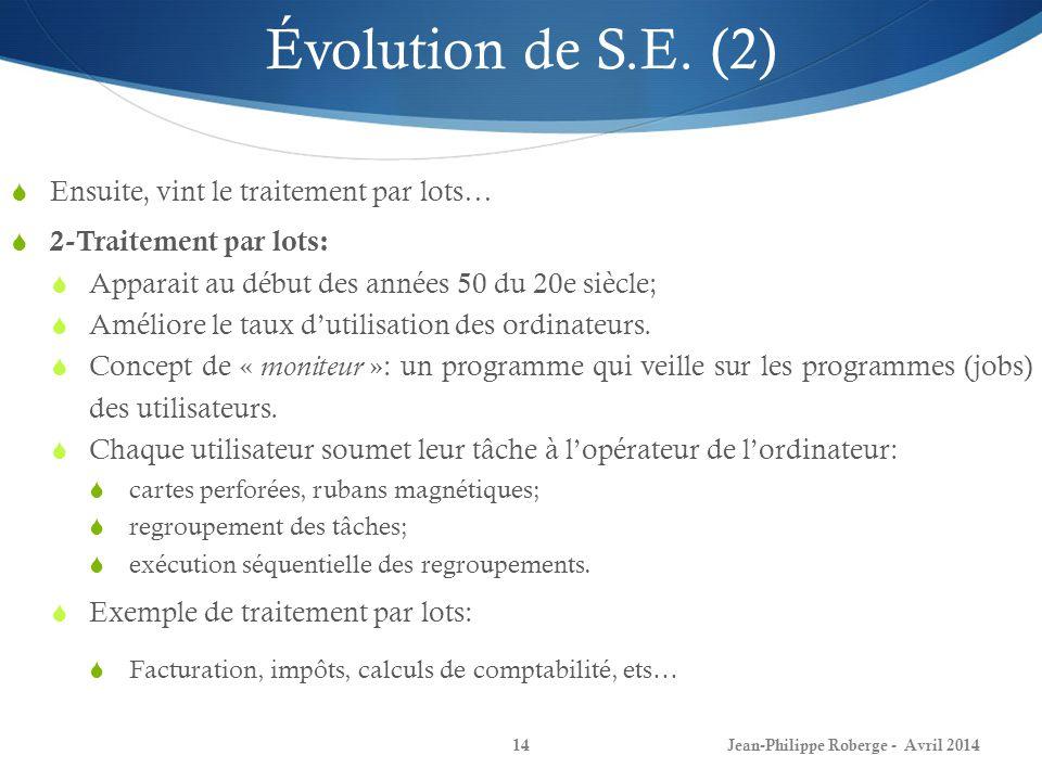 Jean-Philippe Roberge - Avril 201414 Évolution de S.E. (2) Ensuite, vint le traitement par lots… 2-Traitement par lots: Apparait au début des années 5