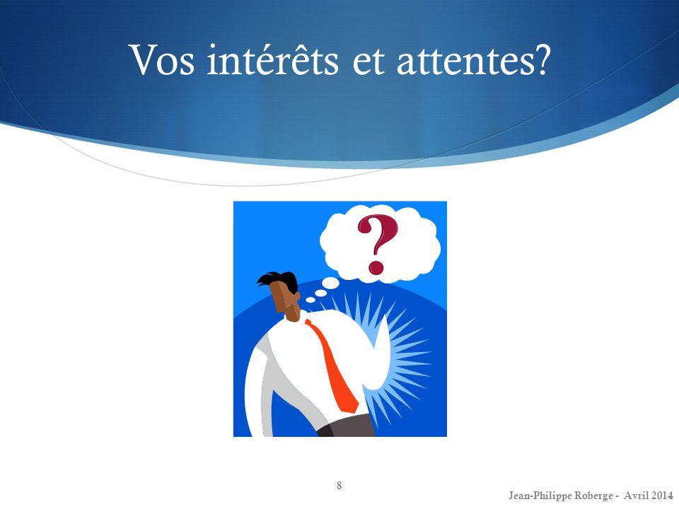 Vos intérêts et attentes? 8 Jean-Philippe Roberge - Avril 2014