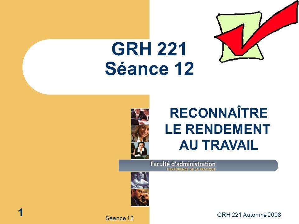 GRH 221 Automne 2008 1 Séance 12 GRH 221 Séance 12 RECONNAÎTRE LE RENDEMENT AU TRAVAIL