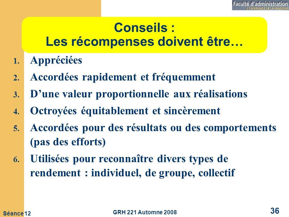 GRH 221 Automne 2008 36 Séance 12 Conseils : Les récompenses doivent être… 1.