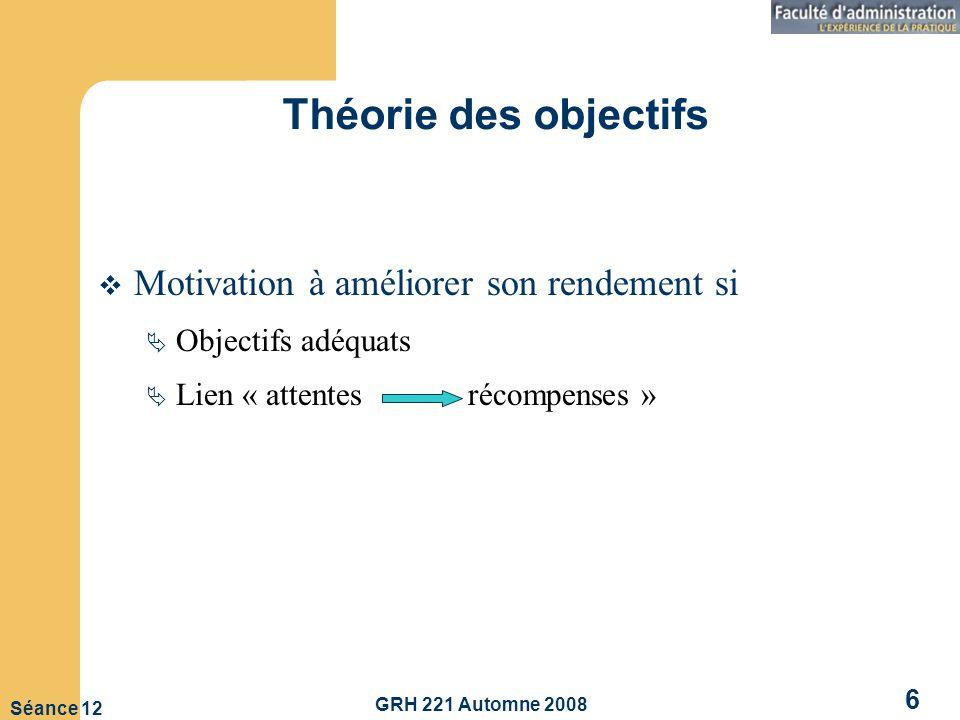 GRH 221 Automne 2008 6 Séance 12 Théorie des objectifs Motivation à améliorer son rendement si Objectifs adéquats Lien « attentes récompenses »