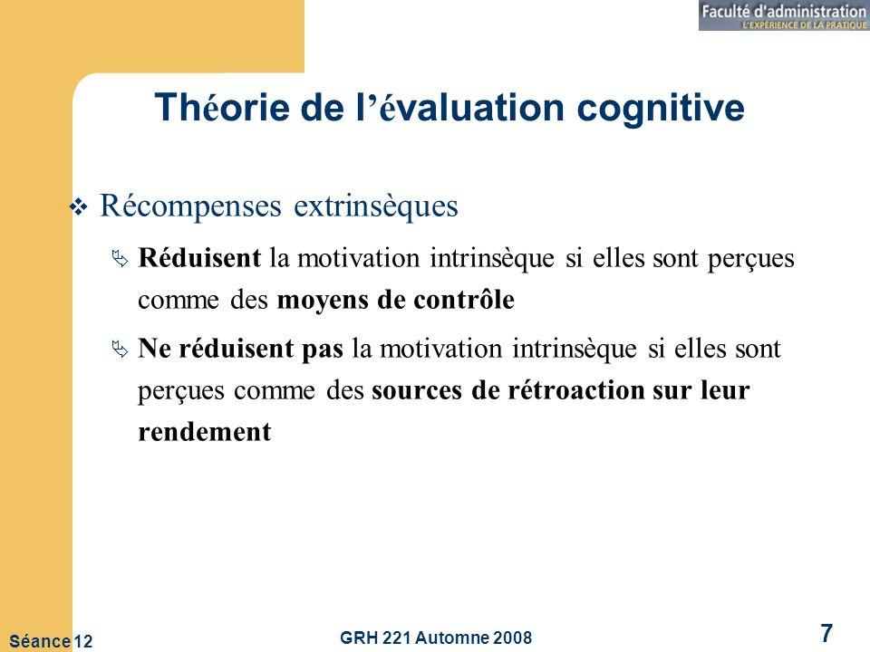 GRH 221 Automne 2008 7 Séance 12 Th é orie de l é valuation cognitive Récompenses extrinsèques Réduisent la motivation intrinsèque si elles sont perçues comme des moyens de contrôle Ne réduisent pas la motivation intrinsèque si elles sont perçues comme des sources de rétroaction sur leur rendement