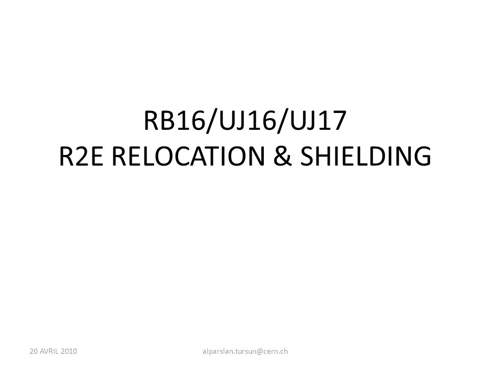 20 AVRIL 2010alparslan.tursun@cern.ch RB16/UJ16/UJ17 R2E RELOCATION & SHIELDING